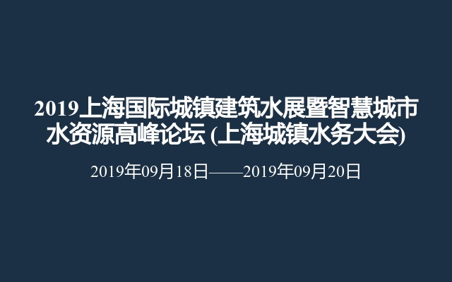 2019上海国际城镇建筑水展暨智慧城市水资源高峰论坛(上海城镇水务大会)