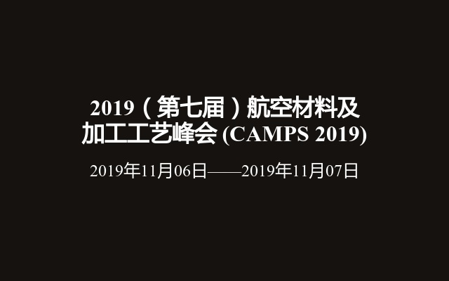 2019(第七届)航空材料及加工工艺峰会(CAMPS 2019)