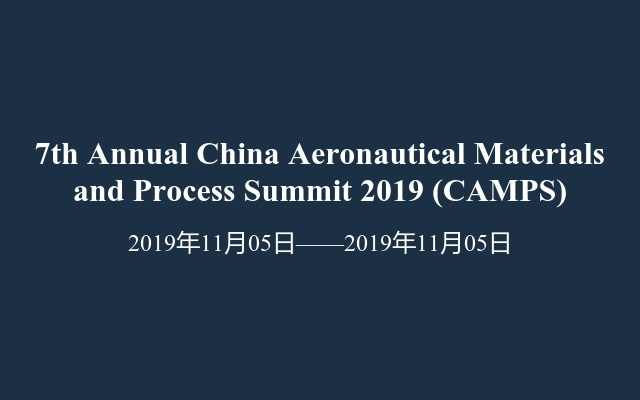7th Annual China Aeronautical Materials and Process Summit 2019 (CAMPS)