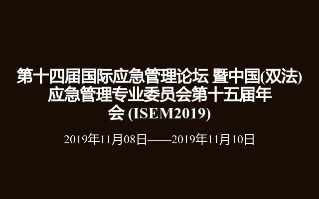 第十四屆國際應急管理論壇 暨中國(雙法)應急管理專業委員會第十五屆年會?(ISEM2019)