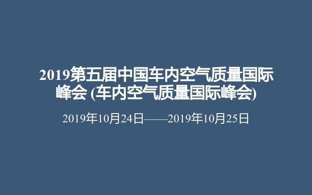 2019第五届中国车内空气质量国际峰会(车内空气质量国际峰会)