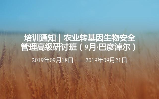 培训通知|农业转基因生物安全管理高级研讨班(9月·巴彦淖尔)