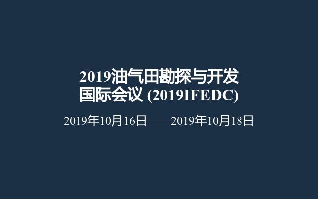 2019油气田勘探与开发国际会议(2019IFEDC)
