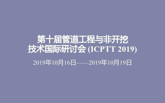 第十届管道工程与非开挖技术国际研讨会(ICPTT 2019)