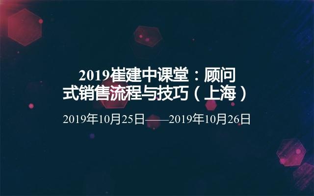 2019崔建中课堂:顾问式销售流程与技巧(上海)