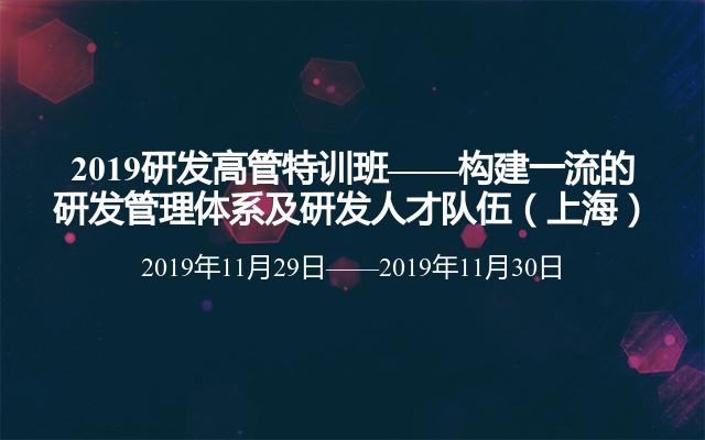 2019研发高管特训班——构建一流的研发管理体系及研发人才队伍(上海)