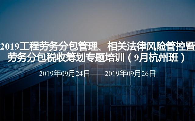 2019工程劳务分包管理、相关法律风险管控暨 劳务分包税收筹划专题培训(9月杭州班)