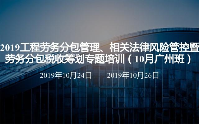 2019工程劳务分包管理、相关法律风险管控暨 劳务分包税收筹划专题培训(10月广州班)