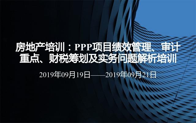 房地产培训:PPP项目绩效管理、审计重点、财税筹划及实务问题解析培训