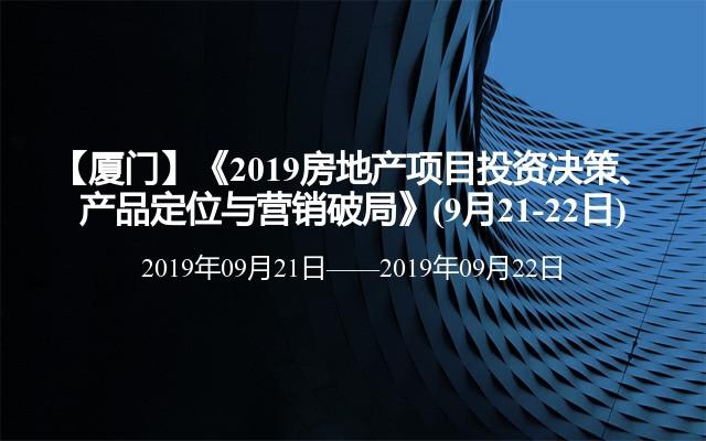 【厦门】《2019房地产项目投资决策、产品定位与营销破局》(9月21-22日)