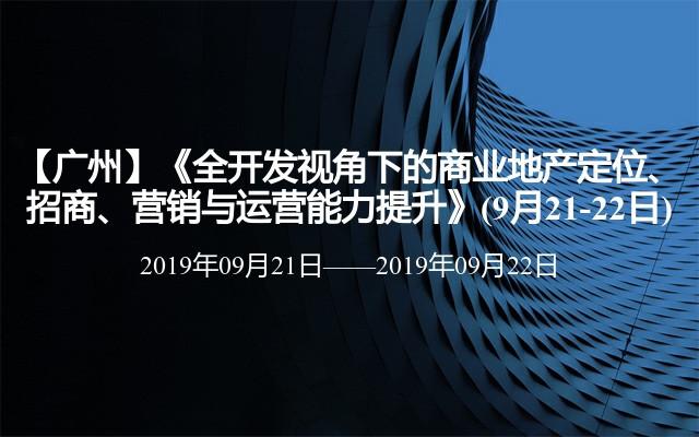 【广州】《全开发视角下的商业地产定位、招商、营销与运营能力提升》(9月21-22日)