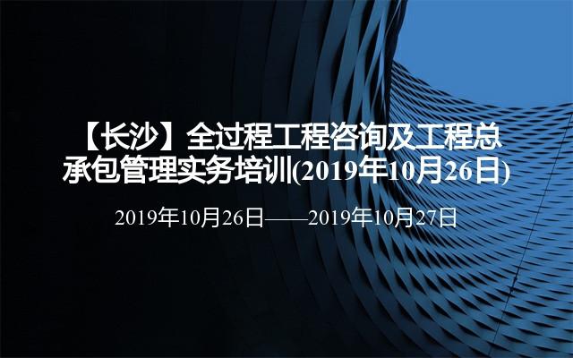 【长沙】全过程工程咨询及工程总承包管理实务培训(2019年10月26日)