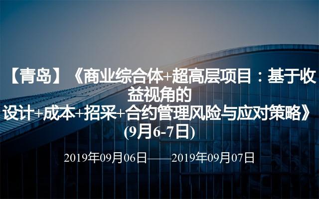【青岛】《商业综合体+超高层项目:基于收益视角的设计+成本+招采+合约管理风险与应对策略》(9月6-7日)