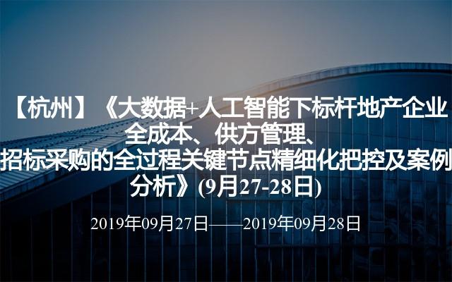 【杭州】《大数据+人工智能下标杆地产企业全成本、供方管理、招标采购的全过程关键节点精细化把控及案例分析》(9月27-28日)