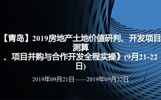 【青岛】2019房地产土地价值研判、开发项目测算、项目并购与合作开发全程实操》(9月21-22日)