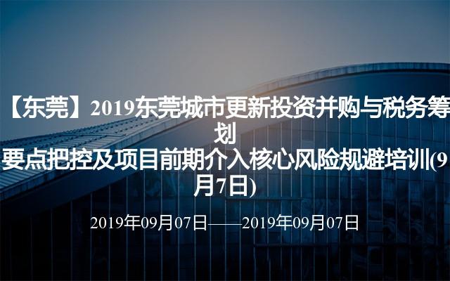 【东莞】2019东莞城市更新出资并购与税务谋划关键把控及项目前期介入中心危险躲避训练(9月7日)