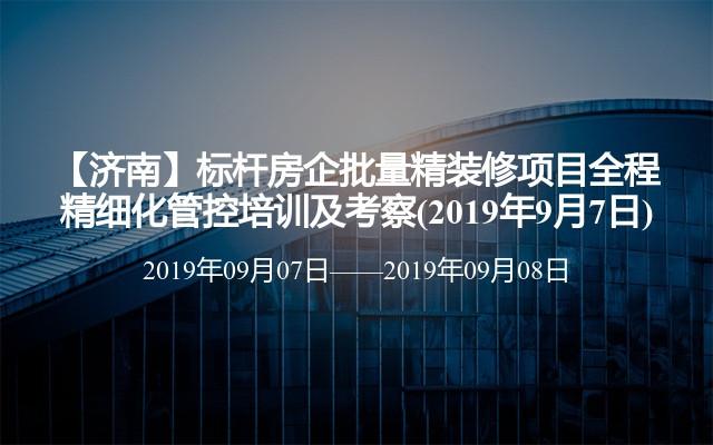 【济南】标杆房企批量精装修项目全程精细化管控培训及考察(2019年9月7日)