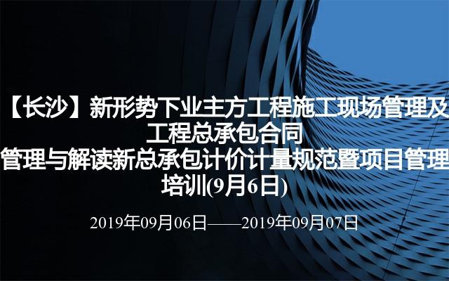 【长沙】新形势下业主方工程施工现场管理及工程总承包合同管理与解读新总承包计价计量规范暨项目管理培训(9月6日)