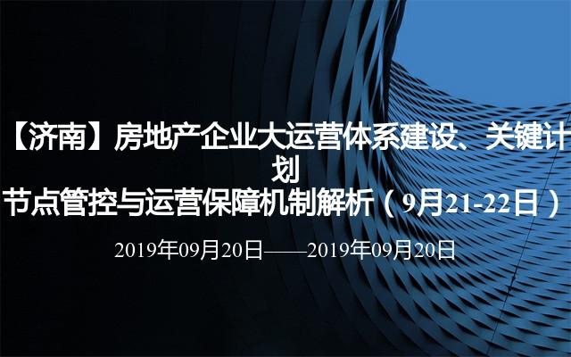 【济南】房地产企业大运营体系建设、关键计划节点管控与运营保障机制解析(9月21-22日)