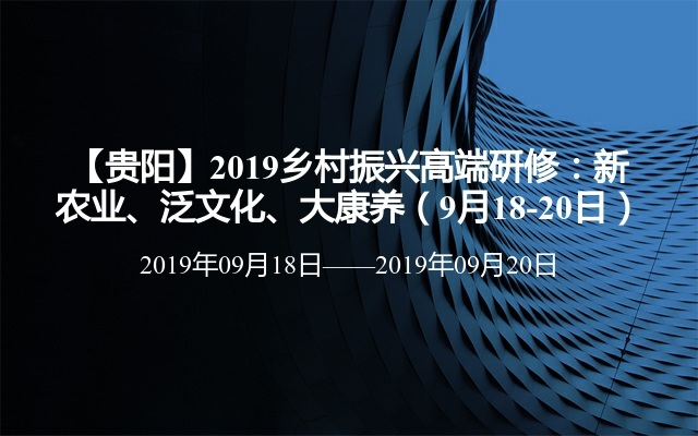 【贵阳】2019乡村振兴高端研修:新农业、泛文化、大康养(9月18-20日)