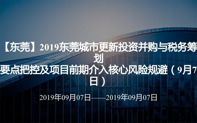 【东莞】2019东莞城市更新出资并购与税务谋划关键把控及项目前期介入中心危险躲避(9月7日)