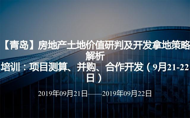 【青岛】房地产土地价值研判及开发拿地策略解析培训:项目测算、并购、合作开发(9月21-22日)
