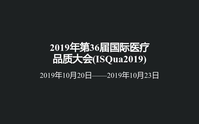 2019年第36届国际医疗品质大会(ISQua2019)