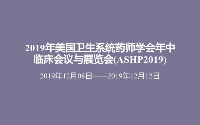 2019年美國衛生系統藥師學會年中臨床會議與展覽會(ASHP2019)