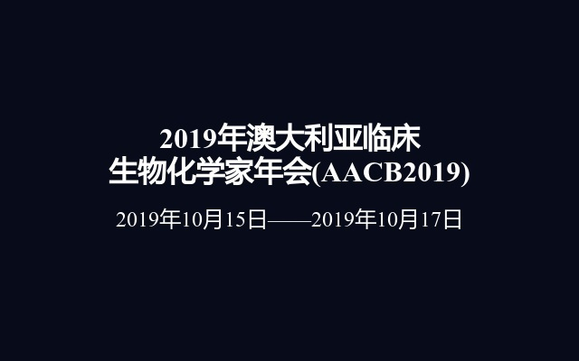 2019年澳大利亚临床生物化学家年会(AACB2019)