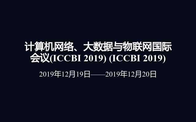 计算机网络、大数据与物联网国际会议(ICCBI 2019)(ICCBI 2019)