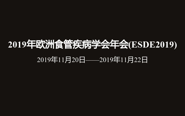 2019年欧洲食管疾病学会年会(ESDE2019)
