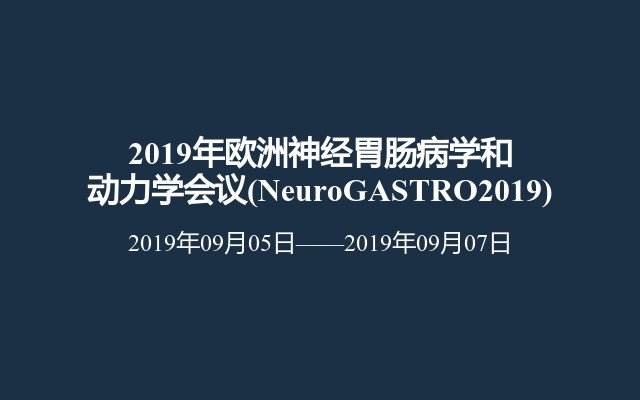 2019年欧洲神经胃肠病学和动力学会议(NeuroGASTRO2019)