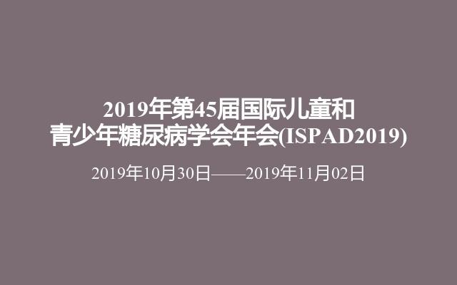 2019年第45届国际儿童和青少年糖尿病学会年会(ISPAD2019)