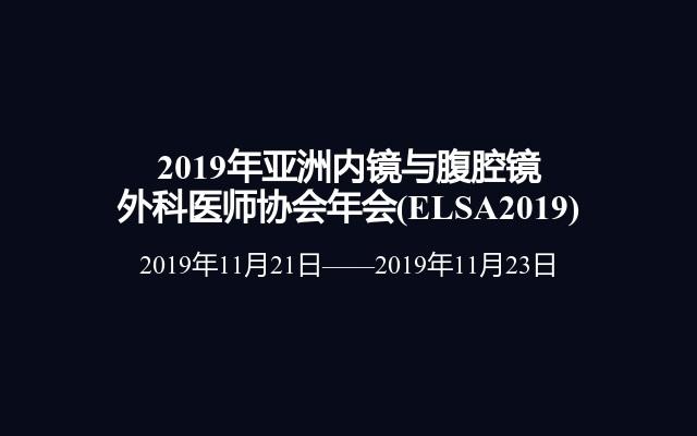 2019年亚洲内镜与腹腔镜外科医师协会年会(ELSA2019)