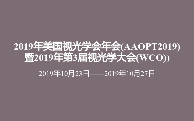 2019年美国视光学会年会(AAOPT2019) 暨2019年第3届视光学大会(WCO))