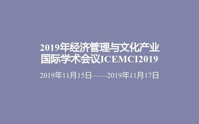 2019年经济管理与文化产业国际学术会议ICEMCI2019