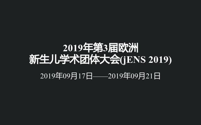 2019年第3届欧洲新生儿学术团体大会(jENS 2019)