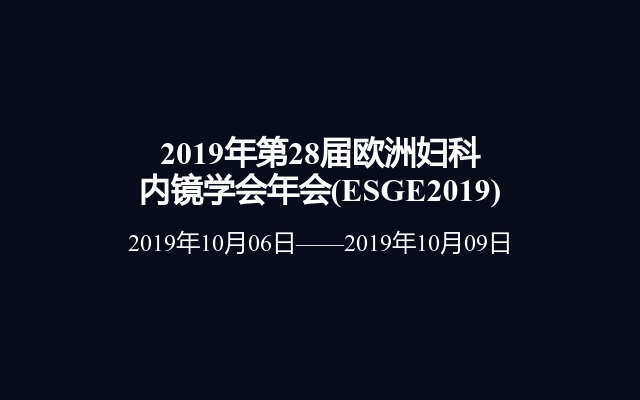 2019年第28届欧洲妇科内镜学会年会(ESGE2019)