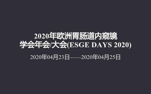 2020年欧洲胃肠道内窥镜学会年会/大会(ESGE DAYS 2020)