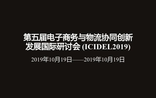 第五届电子商务与物流协同创新发展国际研讨会(ICIDEL2019)