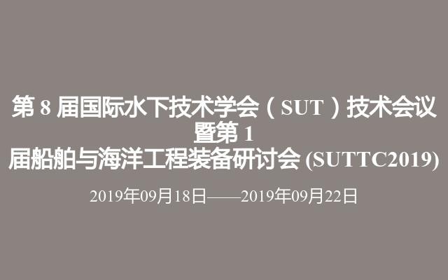 第 8 届国际水下技术学会(SUT)技术会议 暨第 1 届船舶与海洋工程装备研讨会?(SUTTC2019)