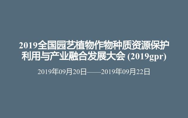 2019全國園藝植物作物種質資源保護利用與產業融合發展大會?(2019gpr)