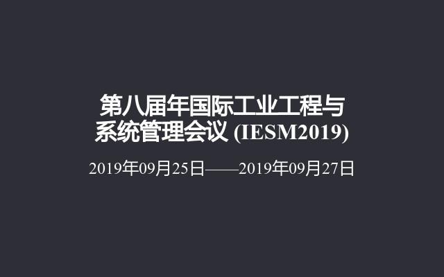 第八届年国际工业工程与系统管理会议(IESM2019)