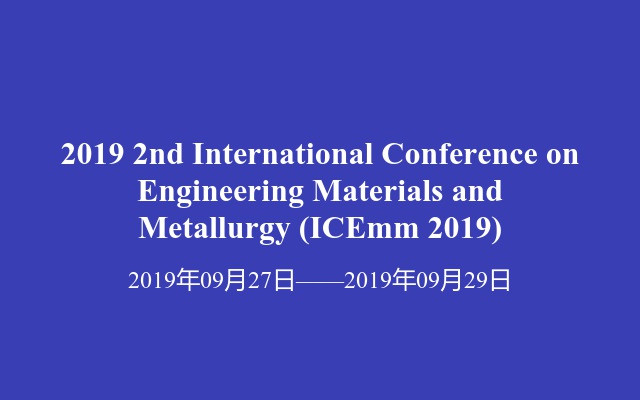 2019 2nd International Conference on Engineering Materials and Metallurgy(ICEmm 2019)