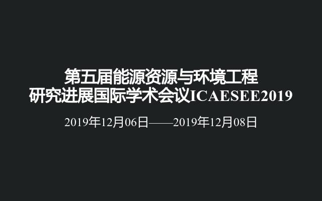 第五屆能源資源與環境工程研究進展國際學術會議ICAESEE2019