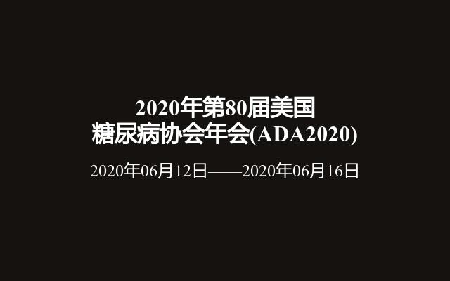 2020年第80届美国糖尿病协会年会(ADA2020)
