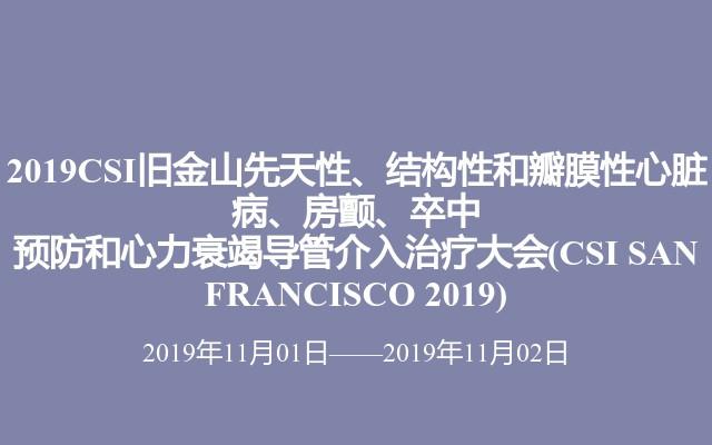 2019CSI旧金山先天性、结构性和瓣膜性心脏病、房颤、卒中预防和心力衰竭导管介入治疗大会(CSI SAN FRANCISCO 2019)