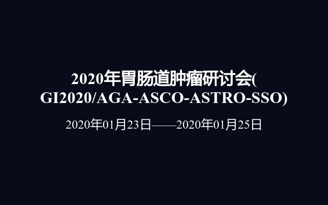 2020年胃肠道肿瘤研讨会(GI2020/AGA-ASCO-ASTRO-SSO)