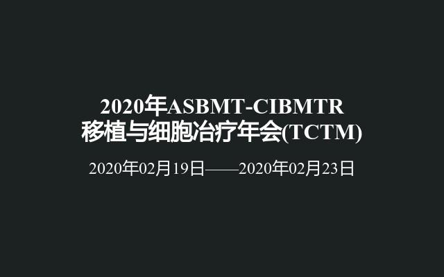2020年ASBMT-CIBMTR移植与细胞冶疗年会(TCTM)