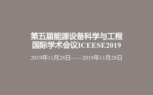 第五届能源设备科学与工程国际学术会议ICEESE2019